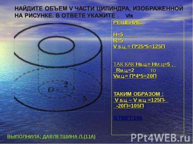 Найдите объем V части цилиндра, изображенной на рисунке. В ответе укажите . РЕШЕНИЕ:H=5 R=5V Б.Ц. = П*25*5=125ПТАК КАК НБ.Ц.= Hм.ц=5 , RМ.Ц.=2 тоVМ.Ц.= П*4*5=20ПТАКИМ ОБРАЗОМ : V Б.Ц. – V М.Ц. =125П- -20П=105ПОТВЕТ:105ВЫПОЛНИЛА; ДАВЛЕТШИНА Л.(11А)