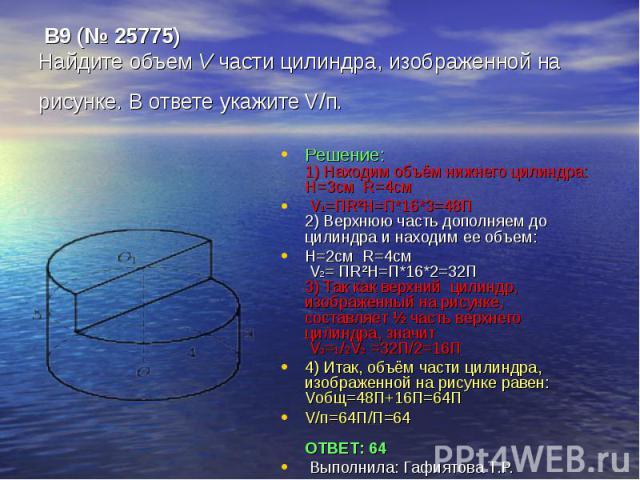 B9 (№ 25775)Найдите объем V части цилиндра, изображенной нарисунке. В ответе укажите V/п. Решение:1) Находим объём нижнего цилиндра: H=3см R=4см V1=ПR²H=П*16*3=48П 2) Верхнюю часть дополняем до цилиндра и находим ее объем:Н=2см R=4см V2= ПR²H=П*16*2…