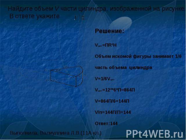 Найдите объем V части цилиндра, изображенной на рисунке. В ответе укажите Решение:Vцил=ПR²HОбъем искомой фигуры занимает 1/6часть объема цилиндраV=1/6VцилVцил=12²*6*П=864ПV=864П/6=144ПV/п=144П/П=144Ответ:144 Выполнила: Валиуллина Л.В.(11А кл.)