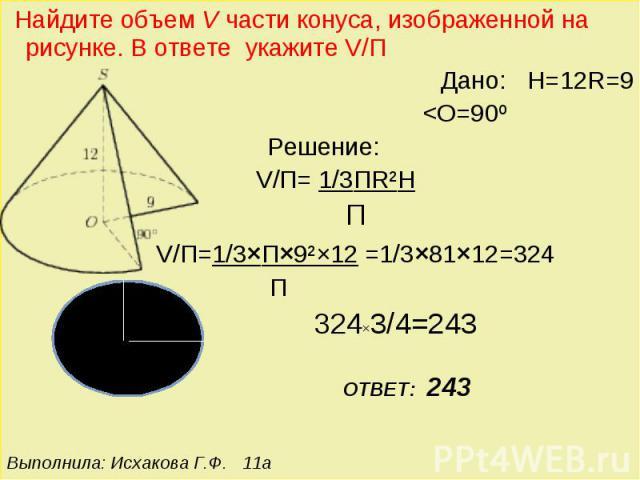 Найдите объем V части конуса, изображенной на рисунке. В ответе укажите V/П Дано: H=12R=9