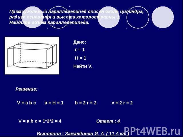 Прямоугольный параллелепипед описан около цилиндра, радиус основания и высота которого равны 1. Найдите объем параллелепипеда.