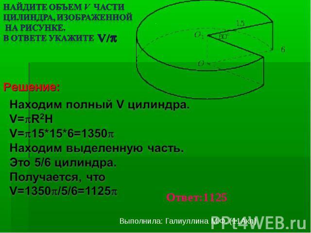 Найдите объем V части цилиндра, изображенной на рисунке. В ответе укажите Находим полный V цилиндра.V=R2HV=15*15*6=1350Находим выделенную часть.Это 5/6 цилиндра.Получается, чтоV=1350/5/6=1125
