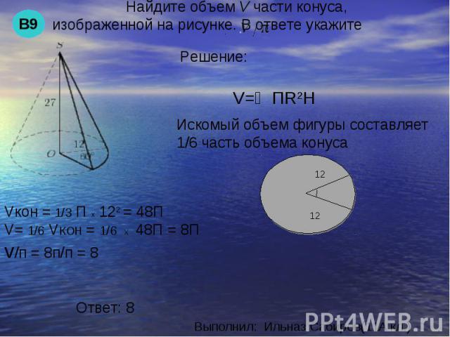 Найдите объем V части конуса, изображенной на рисунке. В ответе укажите Искомый объем фигуры составляет 1/6 часть объема конусаVкон = 1/3 П х 122 = 48ПV= 1/6 VКОН = 1/6 Х 48П = 8Пv/п = 8п/п = 8 Ответ: 8