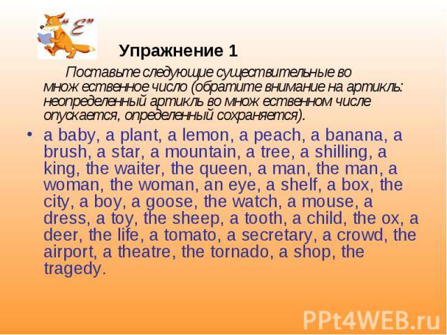 Упражнение 1 Поставьте следующие существительные во множественное число (обратите внимание на артикль: неопределенный артикль во множественном числе опускается, определенный сохраняется). a baby, a plant, a lemon, a peach, a banana, a brush, a star,…