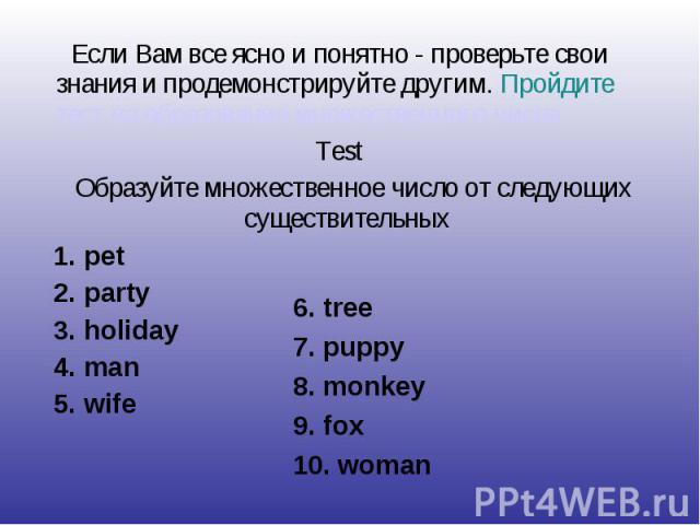 Если Вам все ясно и понятно - проверьте свои знания и продемонстрируйте другим. Пройдите тест на образование множественного числа Test Образуйте множественное число от следующих существительных 1. pet 2. party 3. holiday 4. man 5. wife6. tree7. pupp…