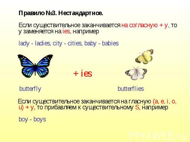 Правило №3. Нестандартное.Если существительное заканчивается на согласную + y, то y заменяется на ies, напримерlady - ladies, city - cities, baby - babies Если существительное заканчивается на гласную (a, e, i, o, u) + y, то прибавляем к существител…