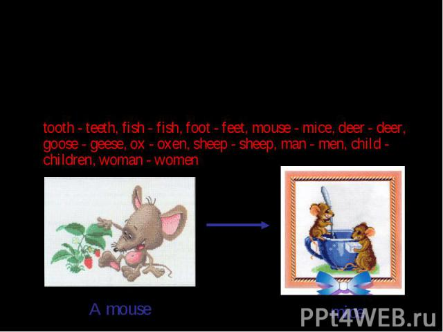 Правило №5. Неправильные существительныеНеправильные существительные – образуют множественное число не по правилу. Множественное число они образуют только так:tooth - teeth, fish - fish, foot - feet, mouse - mice, deer - deer, goose - geese, ox - ox…
