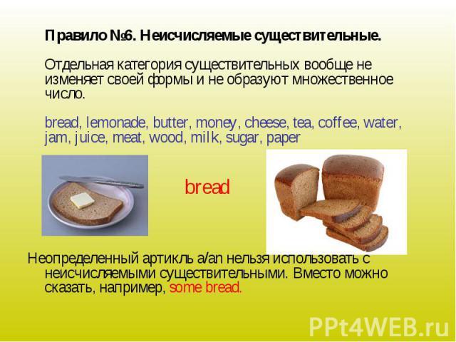 Правило №6. Неисчисляемые существительные.Отдельная категория существительных вообще не изменяет своей формы и не образуют множественное число.bread, lemonade, butter, money, cheese, tea, coffee, water, jam, juice, meat, wood, milk, sugar, paperНеоп…