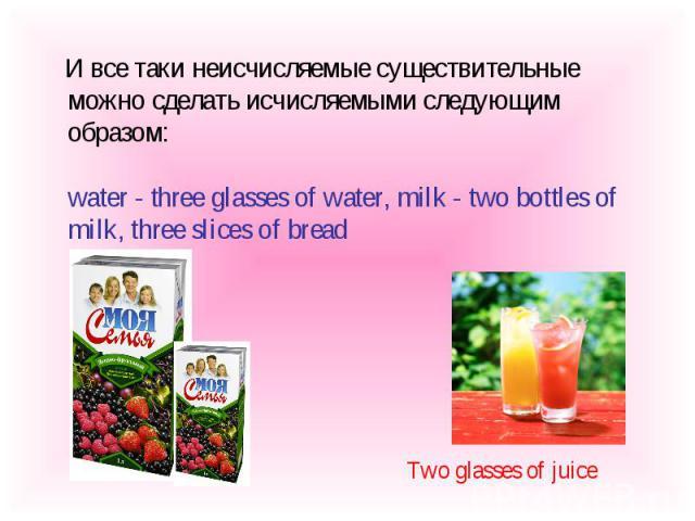 И все таки неисчисляемые существительные можно сделать исчисляемыми следующим образом:water - three glasses of water, milk - two bottles of milk, three slices of bread