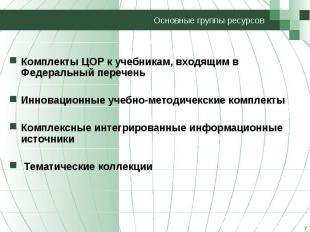 Основные группы ресурсов Комплекты ЦОР к учебникам, входящим в Федеральный переч
