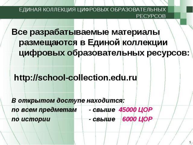 ЕДИНАЯ КОЛЛЕКЦИЯ ЦИФРОВЫХ ОБРАЗОВАТЕЛЬНЫХ РЕСУРСОВ Все разрабатываемые материалы размещаются в Единой коллекции цифровых образовательных ресурсов: http://school-collection.edu.ru В открытом доступе находится: по всем предметам - свыше 45000 ЦОРпо ис…