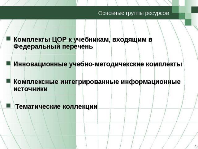 Основные группы ресурсов Комплекты ЦОР к учебникам, входящим в Федеральный переченьИнновационные учебно-методичекские комплектыКомплексные интегрированные информационные источники Тематические коллекции