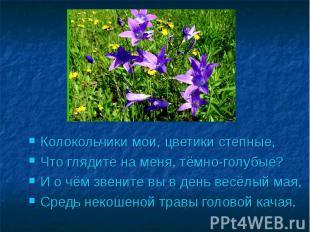 Колокольчики мои, цветики степные,Что глядите на меня, тёмно-голубые?И о чём зве