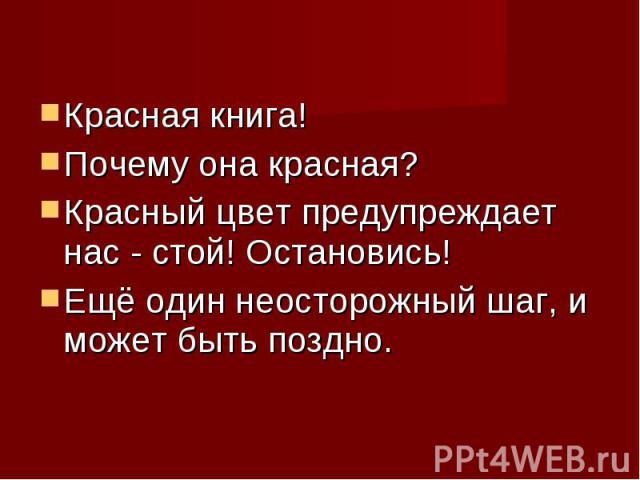 Красная книга!Почему она красная?Красный цвет предупреждает нас - стой! Остановись!Ещё один неосторожный шаг, и может быть поздно.