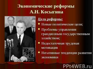 Экономические реформы А.Н. Косыгина Цели реформы:Новые политические цели;Проблем