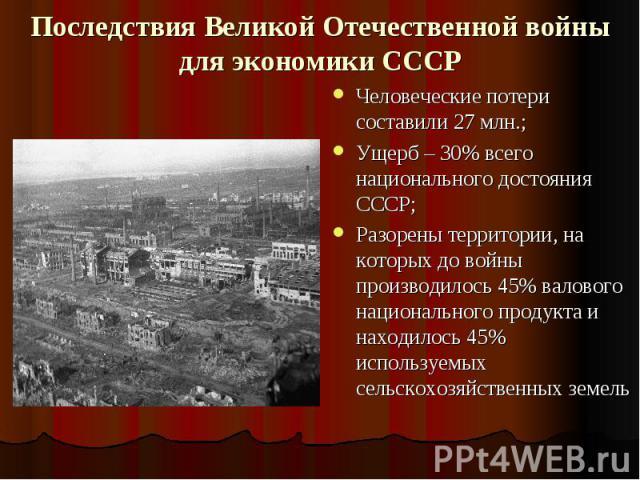 Последствия Великой Отечественной войны для экономики СССР Человеческие потери составили 27 млн.;Ущерб – 30% всего национального достояния СССР;Разорены территории, на которых до войны производилось 45% валового национального продукта и находилось 4…
