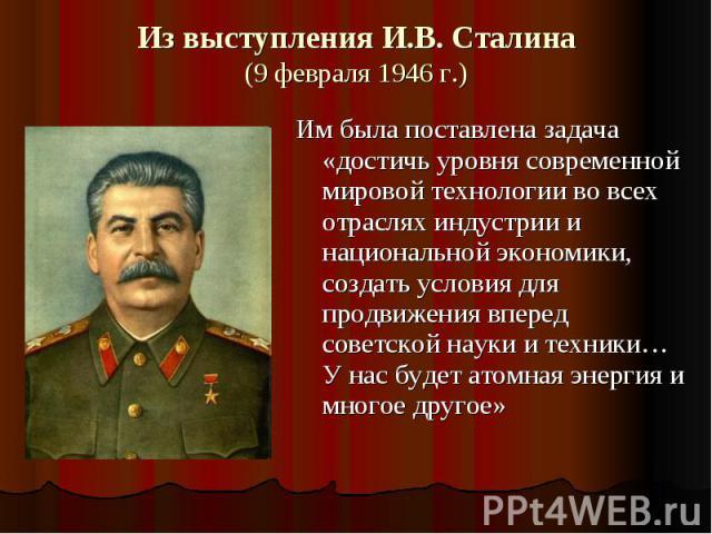 Из выступления И.В. Сталина(9 февраля 1946 г.) Им была поставлена задача «достичь уровня современной мировой технологии во всех отраслях индустрии и национальной экономики, создать условия для продвижения вперед советской науки и техники… У нас буде…