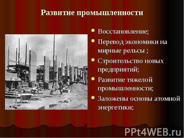 Развитие промышленности Восстановление;Перевод экономики на мирные рельсы ;Строительство новых предприятий;Развитие тяжелой промышленности;Заложены основы атомной энергетики;