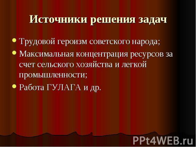 Источники решения задач Трудовой героизм советского народа;Максимальная концентрация ресурсов за счет сельского хозяйства и легкой промышленности;Работа ГУЛАГА и др.