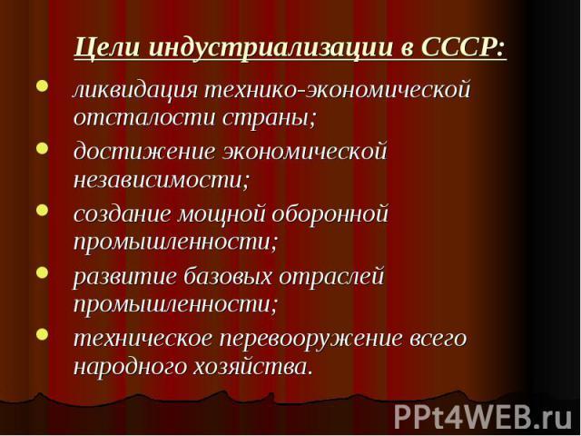 Цели индустриализации в СССР: ликвидация технико-экономической отсталости страны;достижение экономической независимости;создание мощной оборонной промышленности;развитие базовых отраслей промышленности;техническое перевооружение всего народного хозяйства.