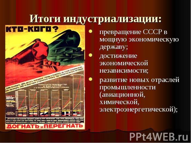 Итоги индустриализации: превращение СССР в мощную экономическую державу;достижение экономической независимости;развитие новых отраслей промышленности (авиационной, химической, электроэнергетической);