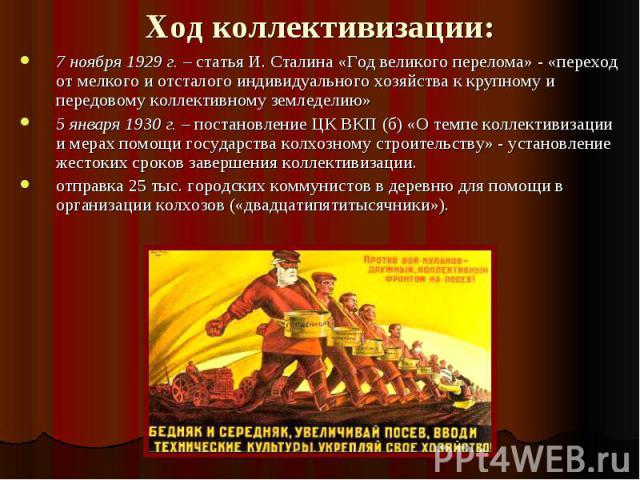 Ход коллективизации: 7 ноября 1929 г. – статья И. Сталина «Год великого перелома» - «переход от мелкого и отсталого индивидуального хозяйства к крупному и передовому коллективному земледелию»5 января 1930 г. – постановление ЦК ВКП (б) «О темпе колле…