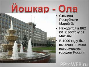 Йошкар - Ола Столица Республики Марий ЭлНаходится в 862 км к востоку от Москвы В