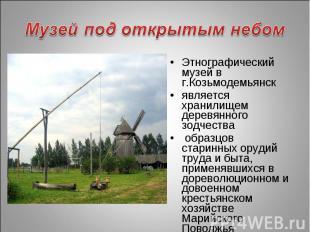 Музей под открытым небом Этнографический музей в г.Козьмодемьянскявляется хранил