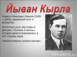 Йыван Кырла Кирилл Иванович Иванов (1909—1943), марийский поэт и киноактёрИсполн
