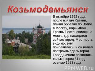 Козьмодемьянск В октябре 1552 года после взятия Казани, плывя обратно по Волге в