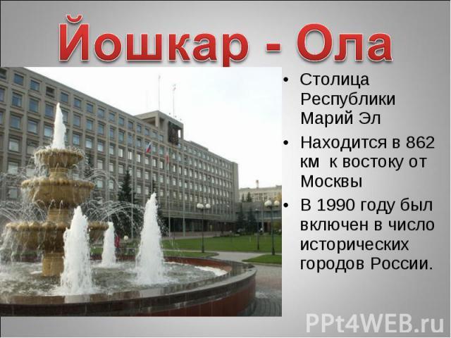 Йошкар - Ола Столица Республики Марий ЭлНаходится в 862 км к востоку от Москвы В 1990 году был включен в число исторических городов России.
