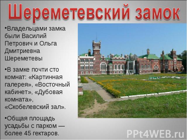 Шереметевский замокВладельцами замка были Василий Петрович и Ольга Дмитриевна ШереметевыВ замке почти сто комнат: «Картинная галерея», «Восточный кабинет», «Дубовая комната», «Скобелевский зал». Общая площадь усадьбы с парком — более 45 гектаров.