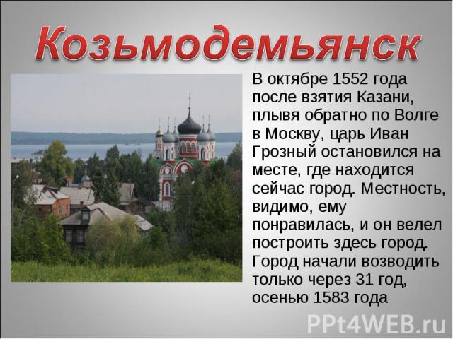 Козьмодемьянск В октябре 1552 года после взятия Казани, плывя обратно по Волге в Москву, царь Иван Грозный остановился на месте, где находится сейчас город. Местность, видимо, ему понравилась, и он велел построить здесь город. Город начали возводить…