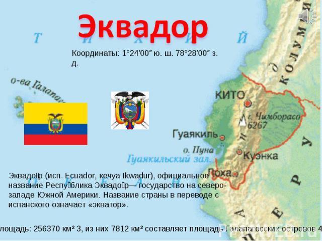 Эквадор Координаты: 1°24′00″ ю. ш. 78°28′00″ з. д. Эквадор (исп. Ecuador, кечуа Ikwadur), официальное название Республика Эквадор— государство на северо-западе Южной Америки. Название страны в переводе с испанского означает «экватор».Площадь: 256370…