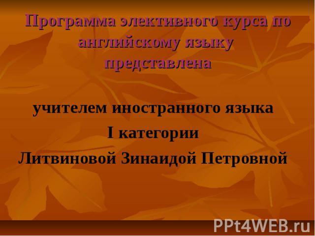 Программа элективного курса по английскому языку представлена учителем иностранного языка I категории Литвиновой Зинаидой Петровной