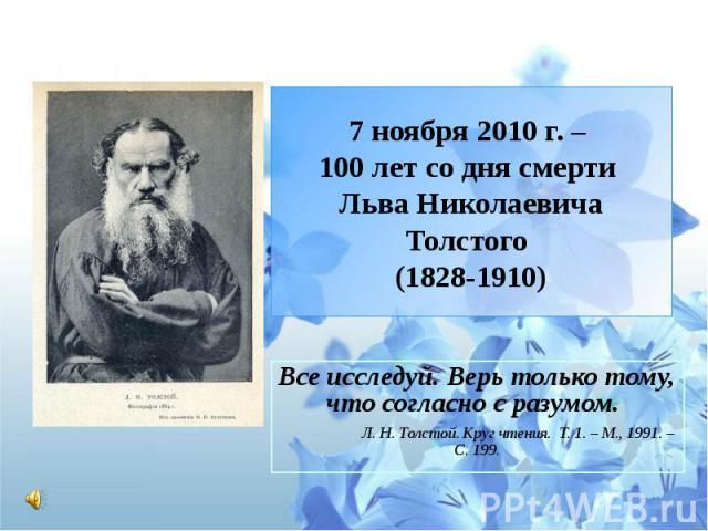 7 ноября 2010 г. – 100 лет со дня смерти Льва Николаевича Толстого (1828-1910) Все исследуй. Верь только тому, что согласно с разумом. Л. Н. Толстой. Круг чтения. Т. 1. – М., 1991. – С. 199.