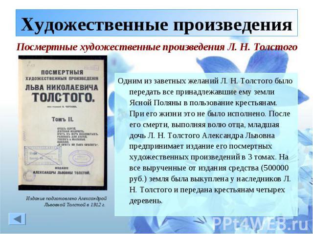Художественные произведения Посмертные художественные произведения Л. Н. ТолстогоОдним из заветных желаний Л. Н. Толстого было передать все принадлежавшие ему земли Ясной Поляны в пользование крестьянам. При его жизни это не было исполнено. После ег…
