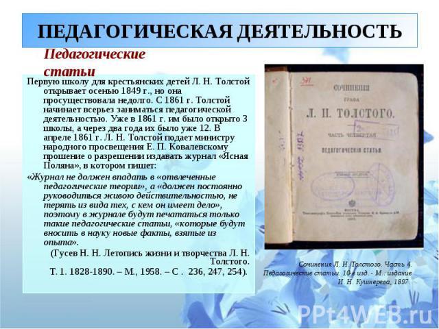 ПЕДАГОГИЧЕСКАЯ ДЕЯТЕЛЬНОСТЬ Первую школу для крестьянских детей Л. Н. Толстой открывает осенью 1849 г., но она просуществовала недолго. С 1861 г. Толстой начинает всерьез заниматься педагогической деятельностью. Уже в 1861 г. им было открыто 3 школы…