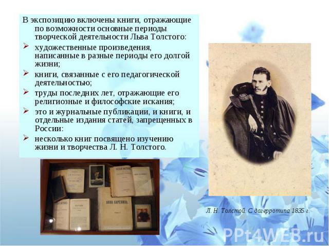 В экспозицию включены книги, отражающие по возможности основные периоды творческой деятельности Льва Толстого:художественные произведения, написанные в разные периоды его долгой жизни; книги, связанные с его педагогической деятельностью;труды послед…