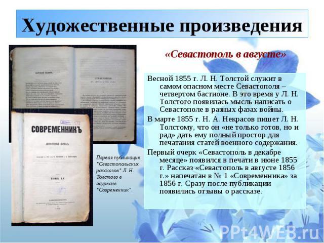 Художественные произведения Весной 1855 г. Л. Н. Толстой служит в самом опасном месте Севастополя – четвертом бастионе. В это время у Л. Н. Толстого появилась мысль написать о Севастополе в разных фазах войны. В марте 1855 г. Н. А. Некрасов пишет Л.…
