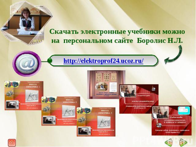 Скачать электронные учебники можно на персональном сайте Боролис Н.Л. http://elektroprof24.ucoz.ru/