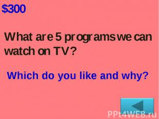 What are 5 programs we can watch on TV? Which do you like and why?