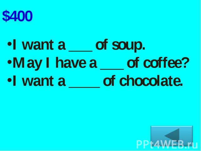 I want a ___ of soup.May I have a ___ of coffee?I want a ____ of chocolate.