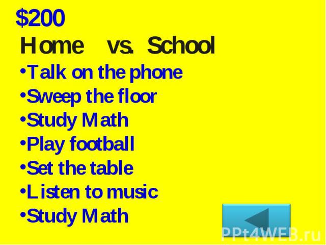 Home vs. School Talk on the phoneSweep the floorStudy Math Play football Set the tableListen to music Study Math