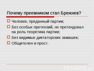 Почему преемником стал Брежнев? Человек, преданный партии;Без особых претензий,