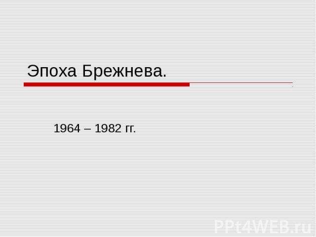 Эпоха Брежнева.1964 – 1982 гг.