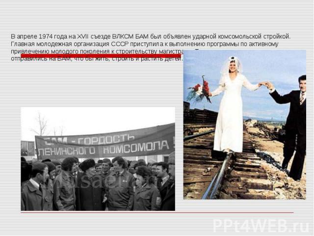 В апреле 1974 года на XVII съезде ВЛКСМ БАМ был объявлен ударной комсомольской стройкой. Главная молодежная организация СССР приступила к выполнению программы по активному привлечению молодого поколения к строительству магистрали. Тысячи молодых ром…