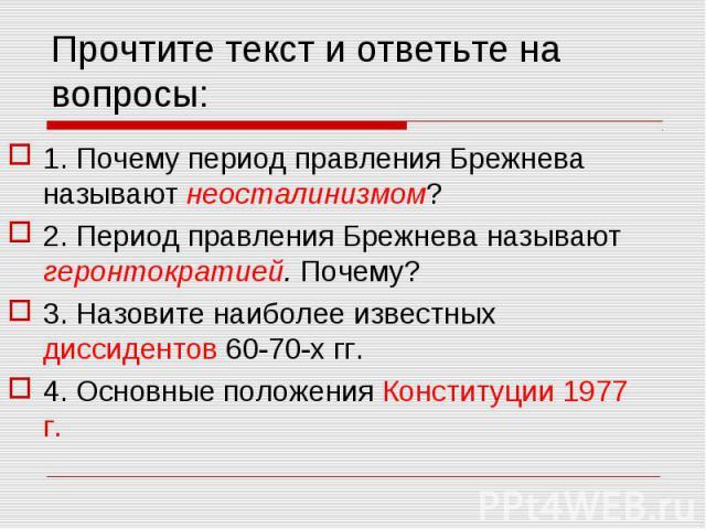 Прочтите текст и ответьте на вопросы: 1. Почему период правления Брежнева называют неосталинизмом?2. Период правления Брежнева называют геронтократией. Почему?3. Назовите наиболее известных диссидентов 60-70-х гг.4. Основные положения Конституции 1977 г.