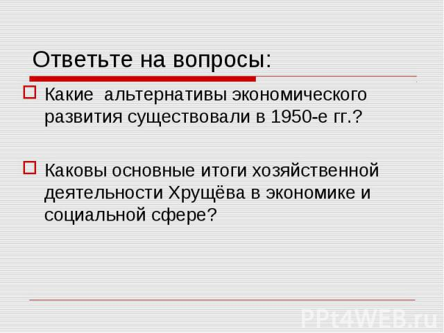 Ответьте на вопросы: Какие альтернативы экономического развития существовали в 1950-е гг.?Каковы основные итоги хозяйственной деятельности Хрущёва в экономике и социальной сфере?