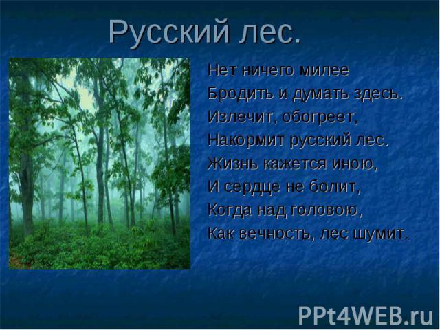 Русский лес. Нет ничего милееБродить и думать здесь.Излечит, обогреет,Накормит русский лес.Жизнь кажется иною,И сердце не болит,Когда над головою,Как вечность, лес шумит.